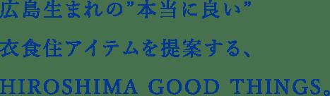 """広島生まれの""""本当に良い""""衣食住アイテムを提案する、HIROSHIMA GOOD THINGS。"""